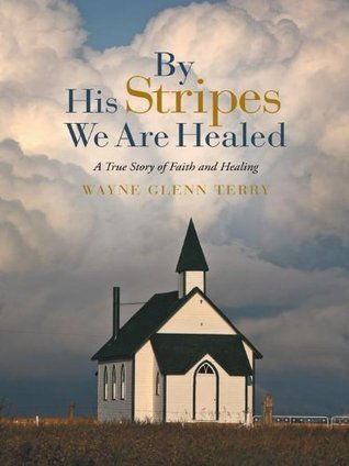 By His Stripes We Are Healed: A True Story of Faith and Healing  by  Wayne Glenn Terry