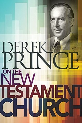 Derek Prince on The New Testament Church  by  Derek Prince