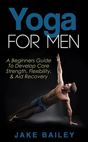 Yoga For Men: A Beginners Guide To Develop Core Strength, Flexibility and Aid Recovery Jake Bailey