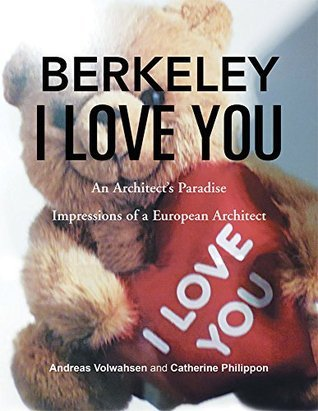 BERKELEY I LOVE YOU: An Architects Paradise  by  Catherine Philippon