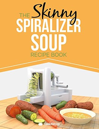 The Skinny Spiralizer Soup Recipe Book: Delicious Spiralizer Inspired Soup Recipes All Under 100, 200, 300 & 400 Calories  by  Cooknation