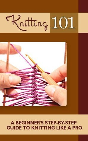 Knitting 101: A Beginners Step-by-Step Guide To Knitting like a Pro Morgan Howard