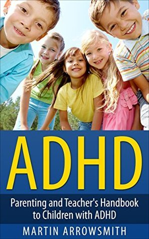 ADHD: Parenting and Teachers Handbook to Children with ADHD Martin Arrowsmith