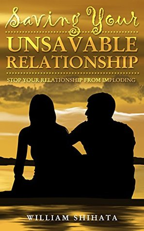 Saving Your Unsavable Relationship: Saving Your Relationship  by  William Shihata