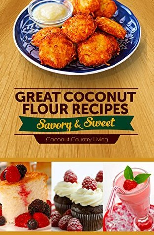 Great Coconut Flour Recipes: Savory and Sweet: The tastiest gluten-free delights, made with paleo, weight loss, low-carb, low-glycemic, and hypoallergenic dieters in mind  by  Coconut Country Living