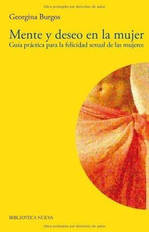 Mente y deseo en la mujer: Guía práctica para la felicidad sexual de las mujeres  by  Georgina Burgos