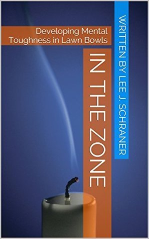 In the Zone: Developing Mental Toughness in Lawn Bowls Lee J. Schraner