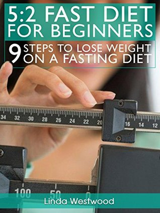 5:2 Fast Diet For Beginners: 9 Steps To Lose Weight On A Fasting Diet Linda Westwood