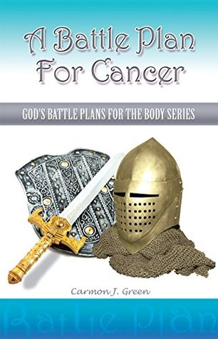 A Battle Plan For Cancer: Gods Battle Plans for the Body Series  by  Carmon J. Green