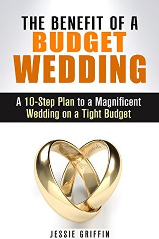 The Benefit of a Budget Wedding: A 10-Step Plan to a Magnificent Wedding on a Tight Budget  by  Jessie Griffin