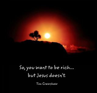 So, You Want to Be Rich... But Jesus Doesnt. Tim Crawshaw
