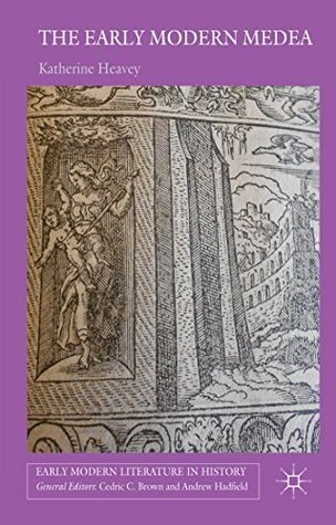 The Early Modern Medea: Medea in English Literature, 1558-1688  by  Katherine Heavey