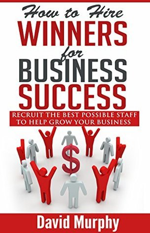 How to Hire Winners for Business Success: Recruit the Best Possible Staff to Help Grow Your Business David Murphy