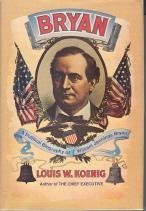 Bryan: A Political Biography of William Jennings Bryan,  by  Louis William Koenig