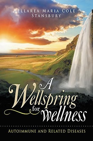 A Wellspring for Wellness: Autoimmune and Related Diseases  by  Ellarea Maria Cole Stansbury