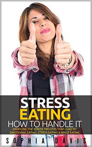 Stress Eating - Handling The Stress That Leads To Emotional Eating, Stress Eating and Binge Eating (Ending Emotional Eating Book 2) Sophia Davis