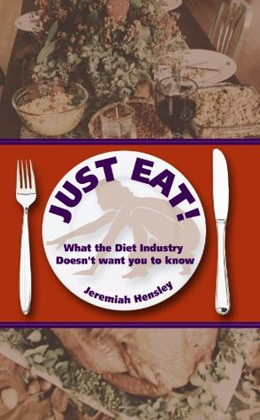 Just Eat: What the Diet Industry Doesnt want You to know Jeremiah Hensley