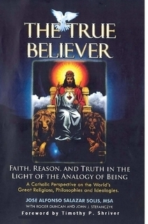 The True Believer: Faith, Reason, and Truth in the Light of the Analogy of Being, a Catholic Perspective on the Worlds Great Religions, Philosophies, and Ideologies  by  Jose Alfonso Salazar Solis