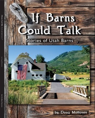If Barns Could Talk Stories of Utah Barns  by  Doug Mottonen