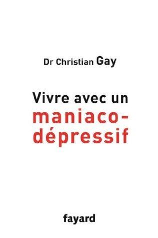 Vivre avec un maniaco-dépressif Christian Gay