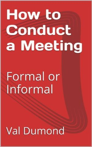 How to Conduct a Meeting: Formal or Informal Val Dumond