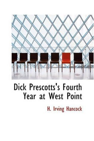 Dick Prescotts Fourth Year at West Point: Ready to Drop the Gray for Shoulder Straps H. Irving Hancock