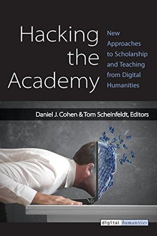 Hacking the Academy: New Approaches to Scholarship and Teaching from Digital Humanities Dan  Cohen