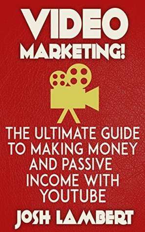 Youtube: Video Marketing - The Ultimate Guide to Making Money and Passive Income with Youtube Josh Lambert