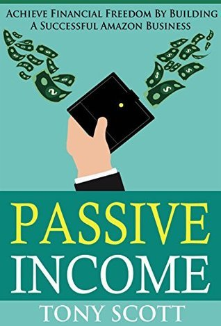 Passive Income: Achieve Financial Freedom By Building A Successful Amazon Business Tony Scott