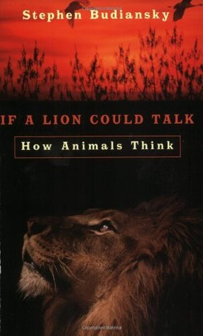 If A Lion Could Talk: How Animals Think  by  Stephen Budiansky