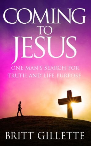 Coming To Jesus: One Mans Search for Truth and Life Purpose  by  Britt Gillette