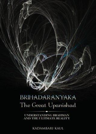 Brihadaaranyaka , the Great Upanishad - Understanding Brahman and the Ultimate Reality  by  Kadambari Kaul