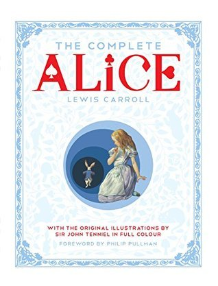 The Complete Alice: Alices Adventures in Wonderland / Through the Looking-Glass / What Alice Found There  by  Lewis Carroll
