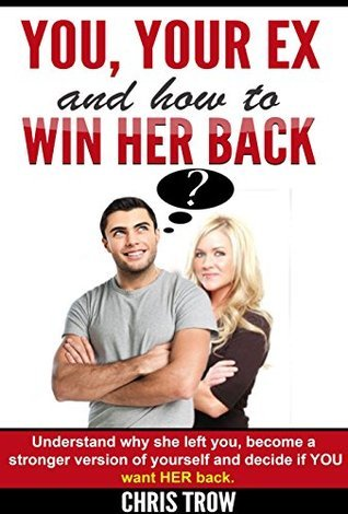 You, your ex and how to win her back: Understand why she left you, become a stronger version of yourself and decide if YOU want HER back. Christopher Trow