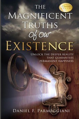 The Magnificent Truths of Our Existence: Unlock the deeper reality that guarantees permanent happiness  by  Daniel F. Parmeggiani
