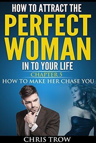How to make her chase you (How to attract the perfect woman in to your life Book 5)  by  Chris Trow