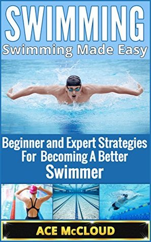 Swimming: Swimming Made Easy- Beginner and Expert Strategies For Becoming A Better Swimmer  by  Ace McCloud