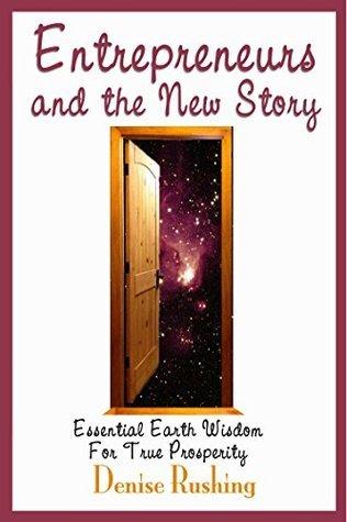 Entrepreneurs and the New Story: Essential Earth Wisdom for True Prosperity Denise Rushing