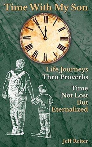 TIME WITH MY SON: LIFE JOURNEYS THRU PORVERBS TIME NOT LOST BUT ETERNALIZED  by  Bonnie Reiter