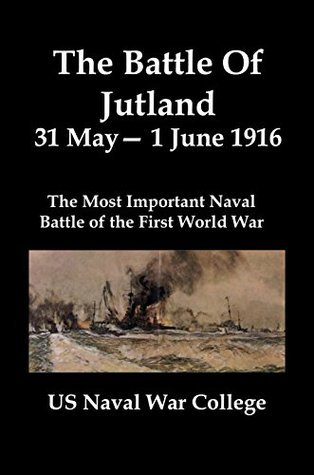 The Battle Of Jutland 31 May-1 June 1916 [Illustrated]: The Most Important Naval Battle of the First World War US Naval War College