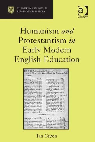 Humanism and Protestantism in Early Modern English Education  by  Ian, Professor Green