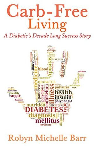 Carb-Free Living: A Diabetics Decade Long Success Story  by  Robyn Michelle Barr