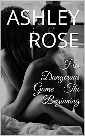 His Dangerous Game - The Beginning Ashley Rose