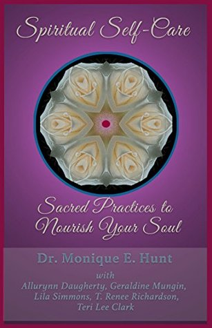 Spiritual Self-Care: Sacred Practices to Nourish Your Soul Dr. Monique E. Hunt