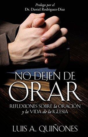 No dejen de orar: Reflexiones sobre la oración y la vida de la iglesia  by  Luis A. Quiñones