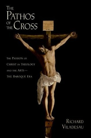 The Pathos of the Cross: The Passion of Christ in Theology and the Arts-The Baroque Era  by  Richard Viladesau