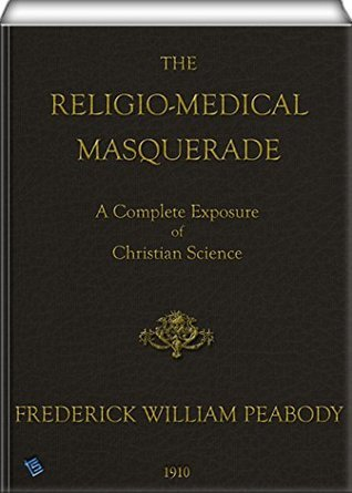 The Religio-Medical Masquerade: A Complete Exposure of Christian Science Frederick William Peabody