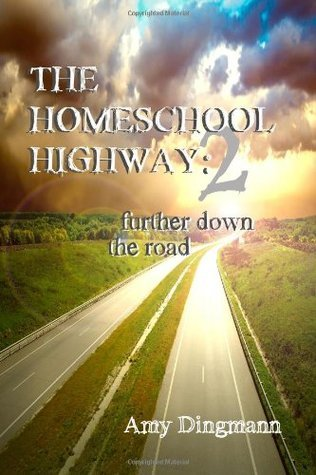 The Homeschool Highway 2: Further Down the Road Amy Dingmann