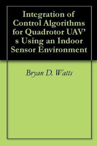 Integration of Control Algorithms for Quadrotor UAVs Using an Indoor Sensor Environment  by  Bryan D. Watts