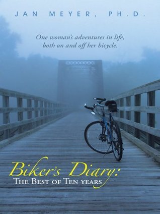 Bikers Diary: The Best of Ten Years: One womans adventures in life, both on and off her bicycle. Jan Meyer Ph.D.